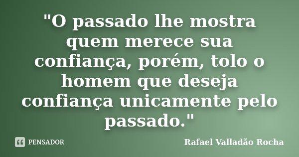 """""""O passado lhe mostra quem merece sua confiança, porém, tolo o homem que deseja confiança unicamente pelo passado.""""... Frase de Rafael Valladão Rocha."""