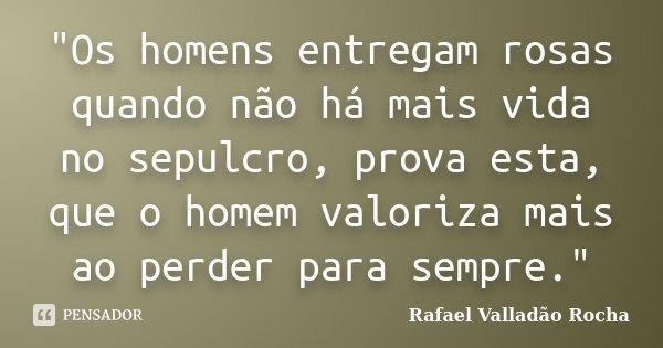 """""""Os homens entregam rosas quando não há mais vida no sepulcro, prova esta, que o homem valoriza mais ao perder para sempre.""""... Frase de Rafael Valladão Rocha."""