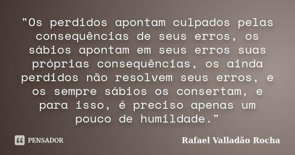 """""""Os perdidos apontam culpados pelas consequências de seus erros, os sábios apontam em seus erros suas próprias consequências, os ainda perdidos não resolve... Frase de Rafael Valladão Rocha."""