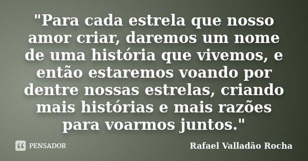 """""""Para cada estrela que nosso amor criar, daremos um nome de uma história que vivemos, e então estaremos voando por dentre nossas estrelas, criando mais his... Frase de Rafael Valladão Rocha."""