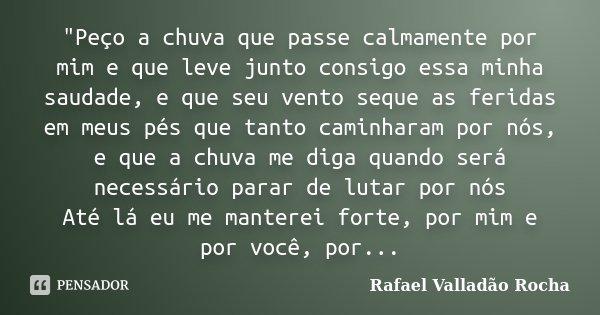 """""""Peço a chuva que passe calmamente por mim e que leve junto consigo essa minha saudade, e que seu vento seque as feridas em meus pés que tanto caminharam p... Frase de Rafael Valladão Rocha."""