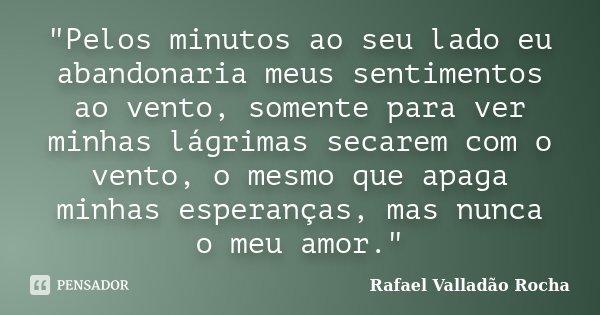 """""""Pelos minutos ao seu lado eu abandonaria meus sentimentos ao vento, somente para ver minhas lágrimas secarem com o vento, o mesmo que apaga minhas esperan... Frase de Rafael Valladão Rocha."""