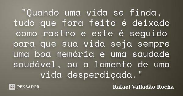 """""""Quando uma vida se finda, tudo que fora feito é deixado como rastro e este é seguido para que sua vida seja sempre uma boa memória e uma saudade saudável,... Frase de Rafael Valladão Rocha."""