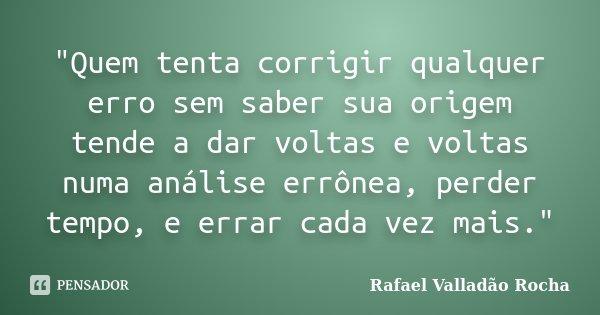 """""""Quem tenta corrigir qualquer erro sem saber sua origem tende a dar voltas e voltas numa análise errônea, perder tempo, e errar cada vez mais.""""... Frase de Rafael Valladão Rocha."""