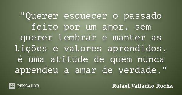 """""""Querer esquecer o passado feito por um amor, sem querer lembrar e manter as lições e valores aprendidos, é uma atitude de quem nunca aprendeu a amar de ve... Frase de Rafael Valladão Rocha."""