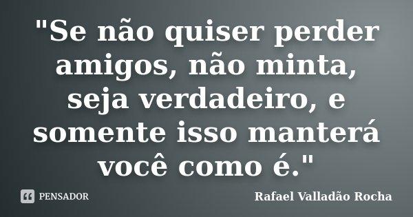 """""""Se não quiser perder amigos, não minta, seja verdadeiro, e somente isso manterá você como é.""""... Frase de Rafael Valladão Rocha."""