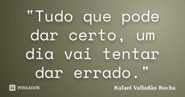 """""""Tudo que pode dar certo, um dia vai tentar dar errado.""""... Frase de Rafael Valladão Rocha."""