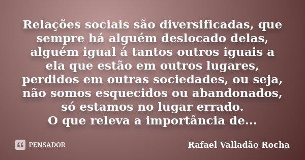 Relações sociais são diversificadas, que sempre há alguém deslocado delas, alguém igual á tantos outros iguais a ela que estão em outros lugares, perdidos em ou... Frase de Rafael Valladão Rocha.