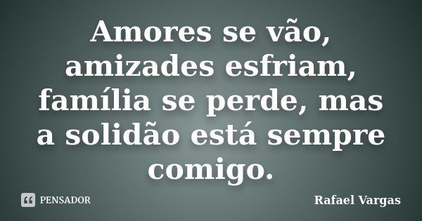 Amores se vão, amizades esfriam, família se perde, mas a solidão está sempre comigo.... Frase de Rafael Vargas.