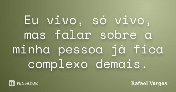 Eu vivo, só vivo, mas falar sobre a minha pessoa já fica complexo demais.... Frase de Rafael Vargas.