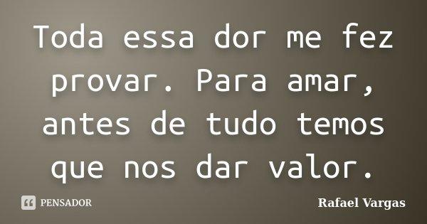 Toda essa dor me fez provar. Para amar, antes de tudo temos que nos dar valor.... Frase de Rafael Vargas.
