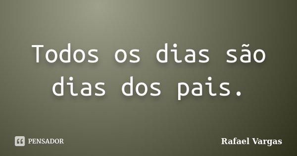 Todos os dias são dias dos pais.... Frase de Rafael Vargas.