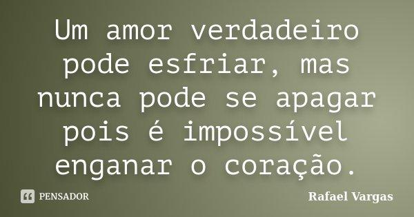 Um amor verdadeiro pode esfriar, mas nunca pode se apagar pois é impossível enganar o coração.... Frase de Rafael Vargas.
