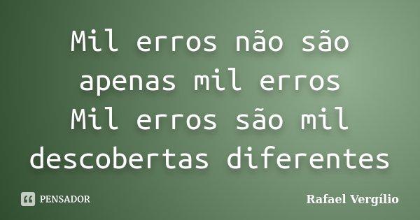 Mil erros não são apenas mil erros Mil erros são mil descobertas diferentes... Frase de Rafael Vergílio.