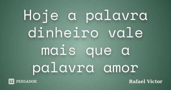 Hoje a palavra dinheiro vale mais que a palavra amor... Frase de Rafael Victor.