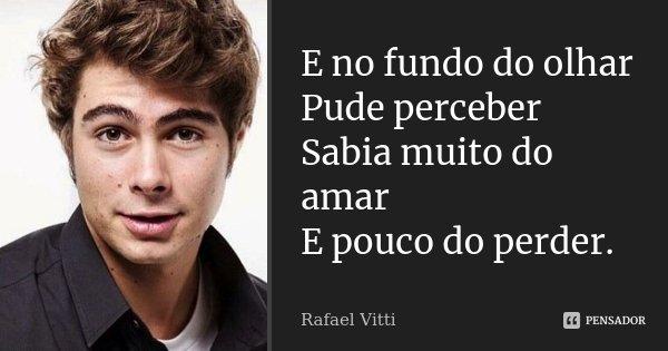 E no fundo do olhar Pude perceber Sabia muito do amar E pouco do perder.... Frase de Rafael Vitti.