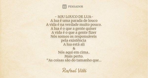 - SOU LOUCO DE LUA- A lua é uma parada de louco A vida é na verdade muito pouco. A lua é o que a gente quiser A vida é o que a gente fizer Nós somos os responsá... Frase de Rafael Vitti.