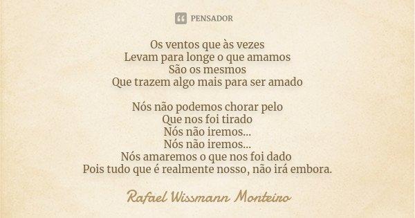 Os ventos que às vezes Levam para longe o que amamos São os mesmos Que trazem algo mais para ser amado Nós não podemos chorar pelo Que nos foi tirado Nós não ir... Frase de Rafael Wissmann Monteiro.