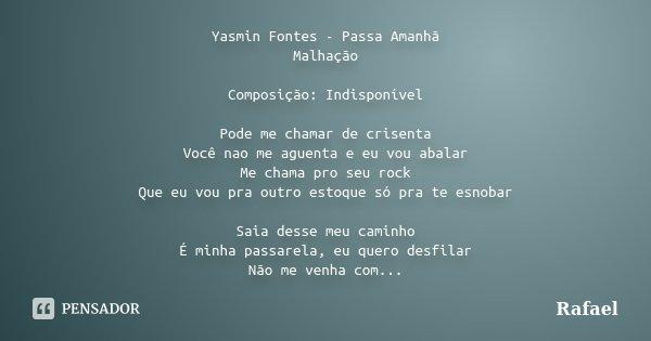 Yasmin Fontes - Passa Amanhã Malhação Composição: Indisponível Pode me chamar de crisenta Você nao me aguenta e eu vou abalar Me chama pro seu rock Que eu vou p... Frase de rafael.