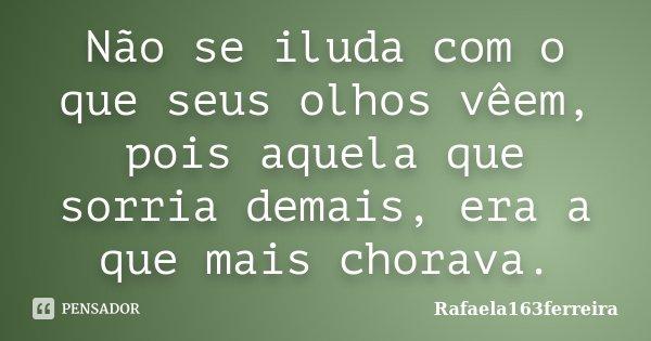 Não se iluda com o que seus olhos vêem, pois aquela que sorria demais, era a que mais chorava.... Frase de Rafaela163ferreira.