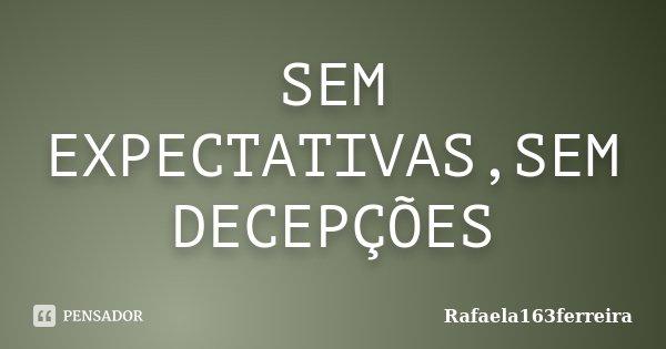 SEM EXPECTATIVAS,SEM DECEPÇÕES... Frase de Rafaela163ferreira.