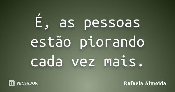 É, as pessoas estão piorando cada vez mais.... Frase de Rafaela Almeida.