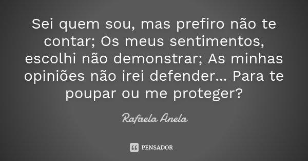 Sei quem sou, mas prefiro não te contar; Os meus sentimentos, escolhi não demonstrar; As minhas opiniões não irei defender... Para te poupar ou me proteger?... Frase de Rafaela Anela.