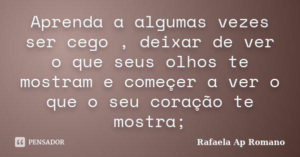 Aprenda a algumas vezes ser cego , deixar de ver o que seus olhos te mostram e começer a ver o que o seu coração te mostra;... Frase de Rafaela Ap Romano.
