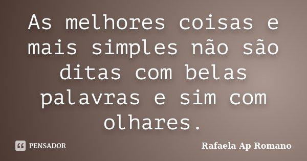 As melhores coisas e mais simples não são ditas com belas palavras e sim com olhares.... Frase de Rafaela Ap Romano.