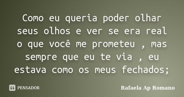 Como eu queria poder olhar seus olhos e ver se era real o que você me prometeu , mas sempre que eu te via , eu estava como os meus fechados;... Frase de Rafaela Ap Romano.