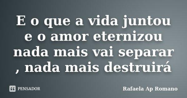 E o que a vida juntou e o amor eternizou nada mais vai separar , nada mais destruirá... Frase de Rafaela Ap Romano.