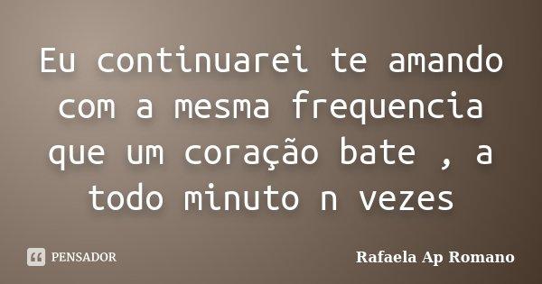 Eu continuarei te amando com a mesma frequencia que um coração bate , a todo minuto n vezes... Frase de Rafaela Ap Romano.