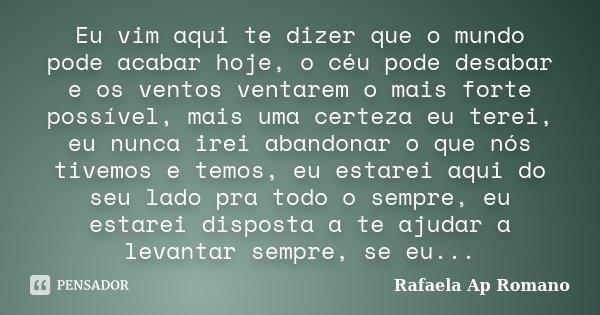 Eu vim aqui te dizer que o mundo pode acabar hoje, o céu pode desabar e os ventos ventarem o mais forte possível, mais uma certeza eu terei, eu nunca irei aband... Frase de Rafaela Ap Romano.