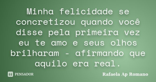 Minha felicidade se concretizou quando você disse pela primeira vez eu te amo e seus olhos brilharam - afirmando que aquilo era real.... Frase de Rafaela Ap Romano.