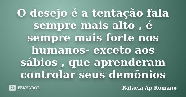 O desejo é a tentação fala sempre mais alto , é sempre mais forte nos humanos- exceto aos sábios , que aprenderam controlar seus demônios... Frase de Rafaela Ap Romano.
