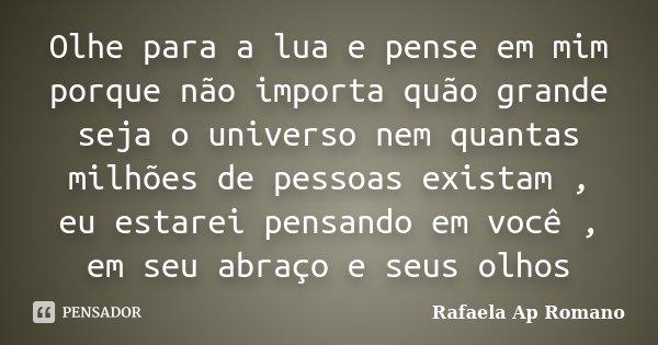 Olhe para a lua e pense em mim porque não importa quão grande seja o universo nem quantas milhões de pessoas existam , eu estarei pensando em você , em seu abra... Frase de Rafaela Ap Romano.
