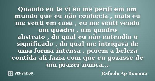 Quando eu te vi eu me perdi em um mundo que eu não conhecia , mais eu me senti em casa , eu me senti vendo um quadro , um quadro abstrato , do qual eu não enten... Frase de Rafaela Ap Romano.
