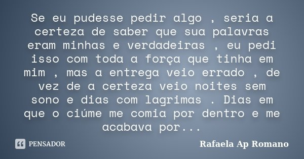 Se eu pudesse pedir algo , seria a certeza de saber que sua palavras eram minhas e verdadeiras , eu pedi isso com toda a força que tinha em mim , mas a entrega ... Frase de Rafaela Ap Romano.