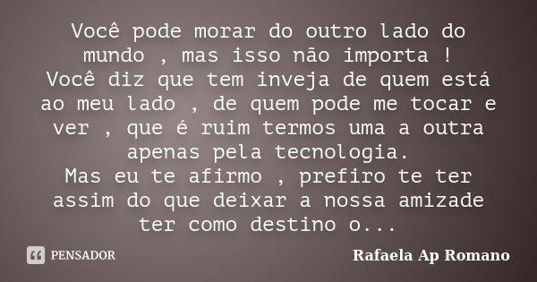Você pode morar do outro lado do mundo , mas isso não importa ! Você diz que tem inveja de quem está ao meu lado , de quem pode me tocar e ver , que é ruim term... Frase de Rafaela Ap Romano.