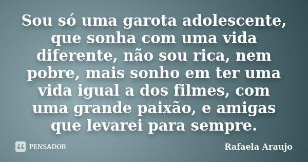 Sou só uma garota adolescente, que sonha com uma vida diferente, não sou rica, nem pobre, mais sonho em ter uma vida igual a dos filmes, com uma grande paixão, ... Frase de Rafaela Araujo.