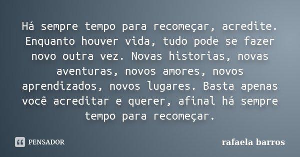 Há sempre tempo para recomeçar, acredite. Enquanto houver vida, tudo pode se fazer novo outra vez. Novas historias, novas aventuras, novos amores, novos aprendi... Frase de Rafaela Barros.
