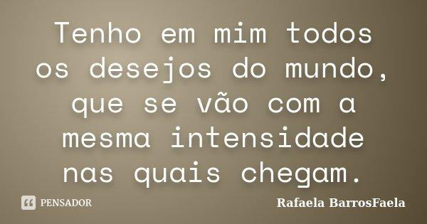 Tenho em mim todos os desejos do mundo, que se vão com a mesma intensidade nas quais chegam.... Frase de Rafaela BarrosFaela.