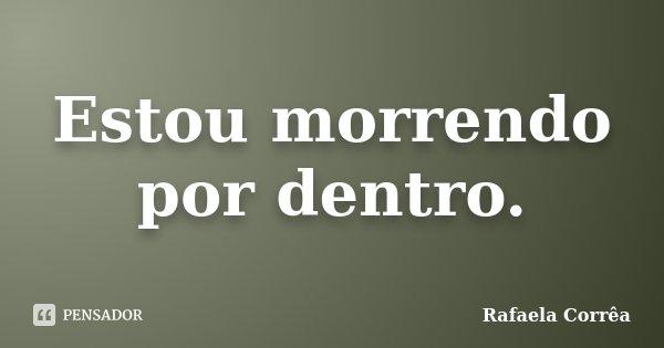 Estou morrendo por dentro.... Frase de Rafaela Corrêa.