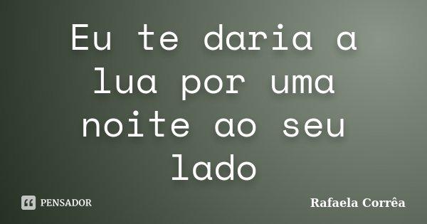 Eu te daria a lua por uma noite ao seu lado... Frase de Rafaela Corrêa.