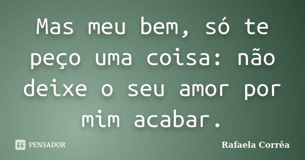 Mas meu bem, só te peço uma coisa: não deixe o seu amor por mim acabar.... Frase de Rafaela Corrêa.