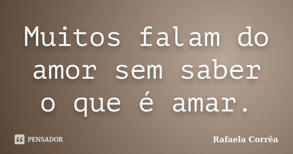 Muitos falam do amor sem saber o que é amar.... Frase de Rafaela Corrêa.