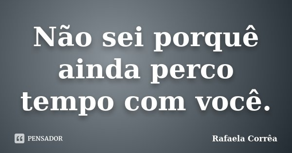 Não sei porquê ainda perco tempo com você.... Frase de Rafaela Corrêa.