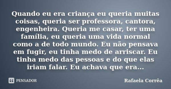 Quando eu era criança eu queria muitas coisas, queria ser professora, cantora, engenheira. Queria me casar, ter uma família, eu queria uma vida normal como a de... Frase de Rafaela Corrêa.