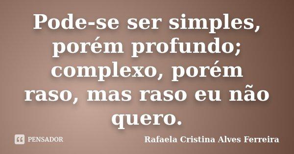 Pode-se ser simples, porém profundo; complexo, porém raso, mas raso eu não quero.... Frase de Rafaela Cristina Alves Ferreira.