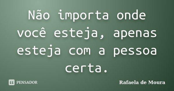Não importa onde você esteja, apenas esteja com a pessoa certa.... Frase de Rafaela de Moura.